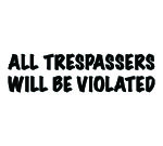 ALL TRESPASSERS WILL BE VIOLATED DECAL