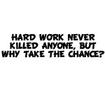 Hard Work Never Killed Anyone, But Why Take The Chance? Decal