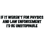 IF IT WEREN'T FOR PHYSICS AND LAW ENFORCEMENT I'D BE UNSTOPPABLE DECAL