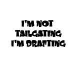 I'M NOT TAILGATING I'M DRAFTING DECAL