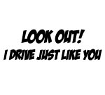 LOOK OUT! I DRIVE JUST LIKE YOU DECAL