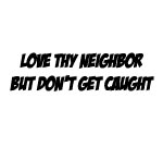 LOVE THY NEIGHBOR BUT DON'T GET CAUGHT DECAL