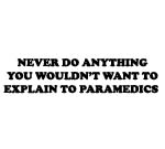 NEVER DO ANYTHING YOU WOULDN'T WANT TO EXPLAIN TO PARAMEDICS DECAL
