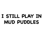 I STILL PLAY IN MUD PUDDLES DECAL