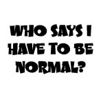 WHO SAYS I HAVE TO BE NORMAL? DECAL
